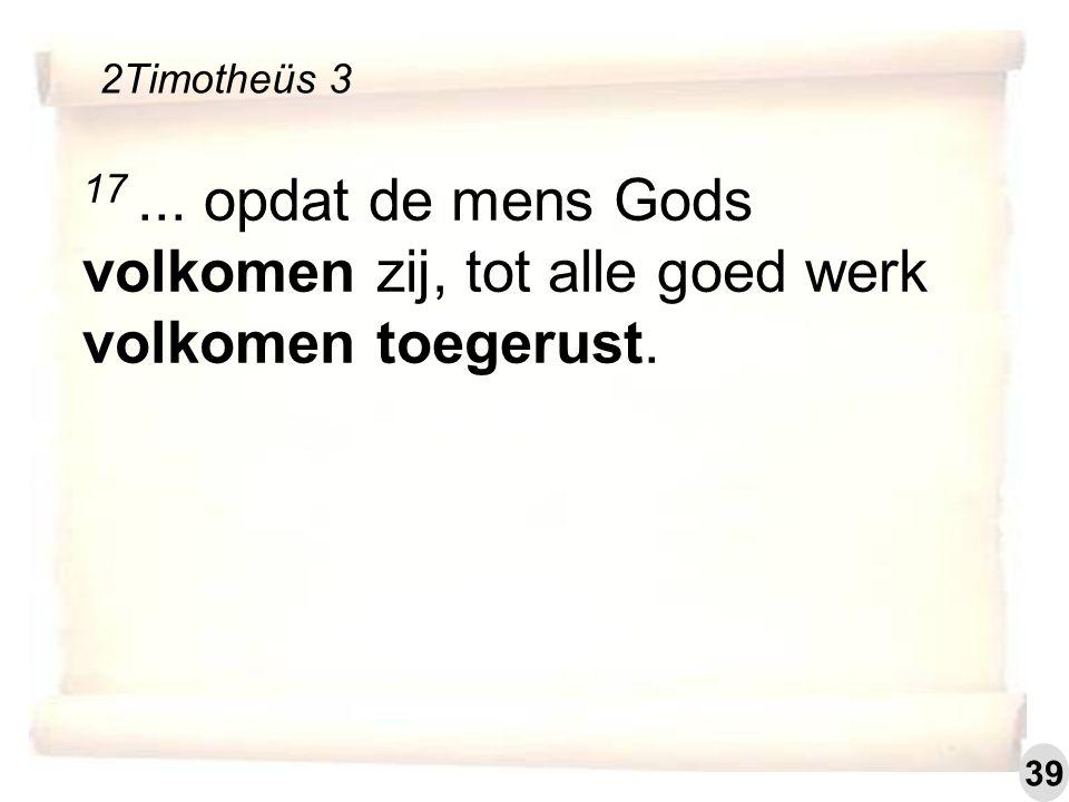 17... opdat de mens Gods volkomen zij, tot alle goed werk volkomen toegerust. 2Timotheüs 3 39