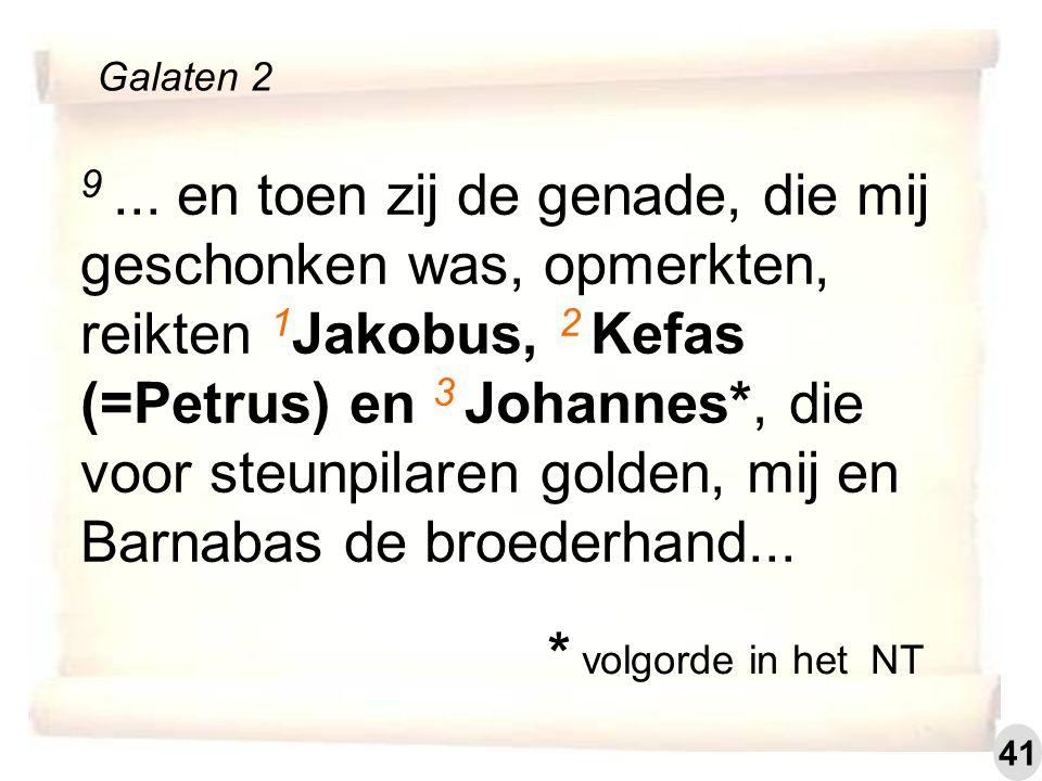 9... en toen zij de genade, die mij geschonken was, opmerkten, reikten 1 Jakobus, 2 Kefas (=Petrus) en 3 Johannes*, die voor steunpilaren golden, mij