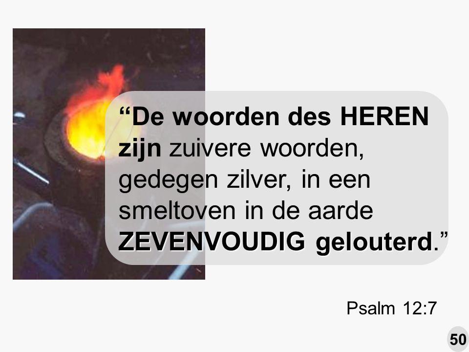 ZEVENVOUDIG gelouterd De woorden des HEREN zijn zuivere woorden, gedegen zilver, in een smeltoven in de aarde ZEVENVOUDIG gelouterd. Psalm 12:7 50