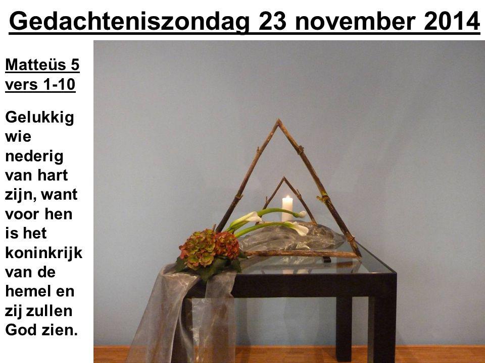 Gedachteniszondag 23 november 2014 Matteüs 5 vers 1-10 Gelukkig wie nederig van hart zijn, want voor hen is het koninkrijk van de hemel en zij zullen
