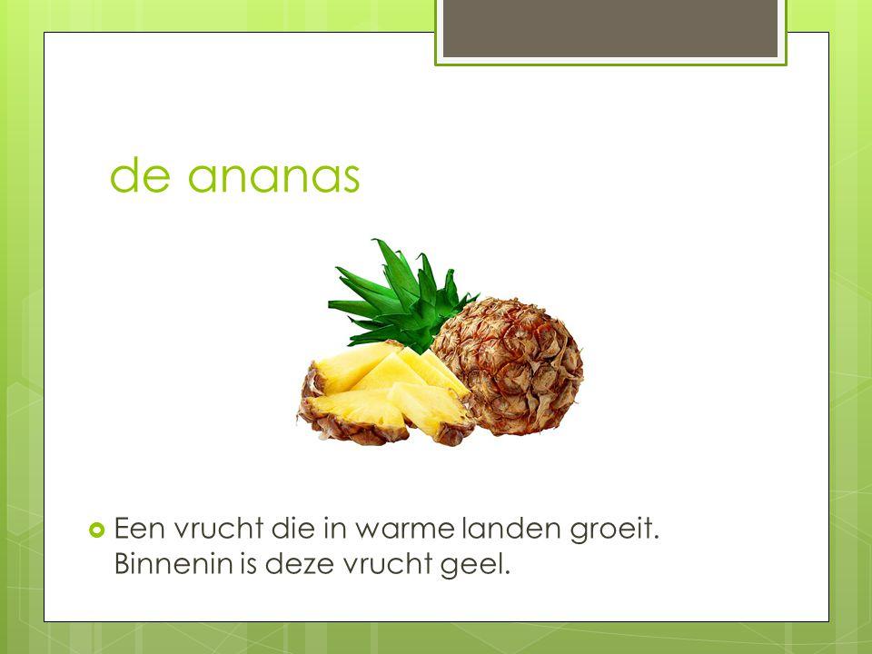 de ananas  Een vrucht die in warme landen groeit. Binnenin is deze vrucht geel.
