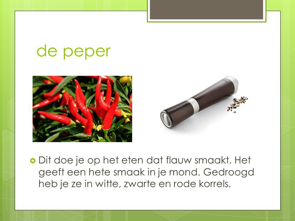 de peper  Dit doe je op het eten dat flauw smaakt. Het geeft een hete smaak in je mond. Gedroogd heb je ze in witte, zwarte en rode korrels.