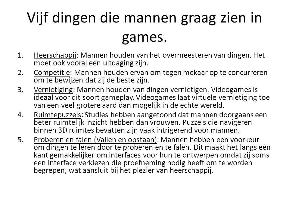 Vijf dingen die mannen graag zien in games. 1.Heerschappij: Mannen houden van het overmeesteren van dingen. Het moet ook vooral een uitdaging zijn. 2.
