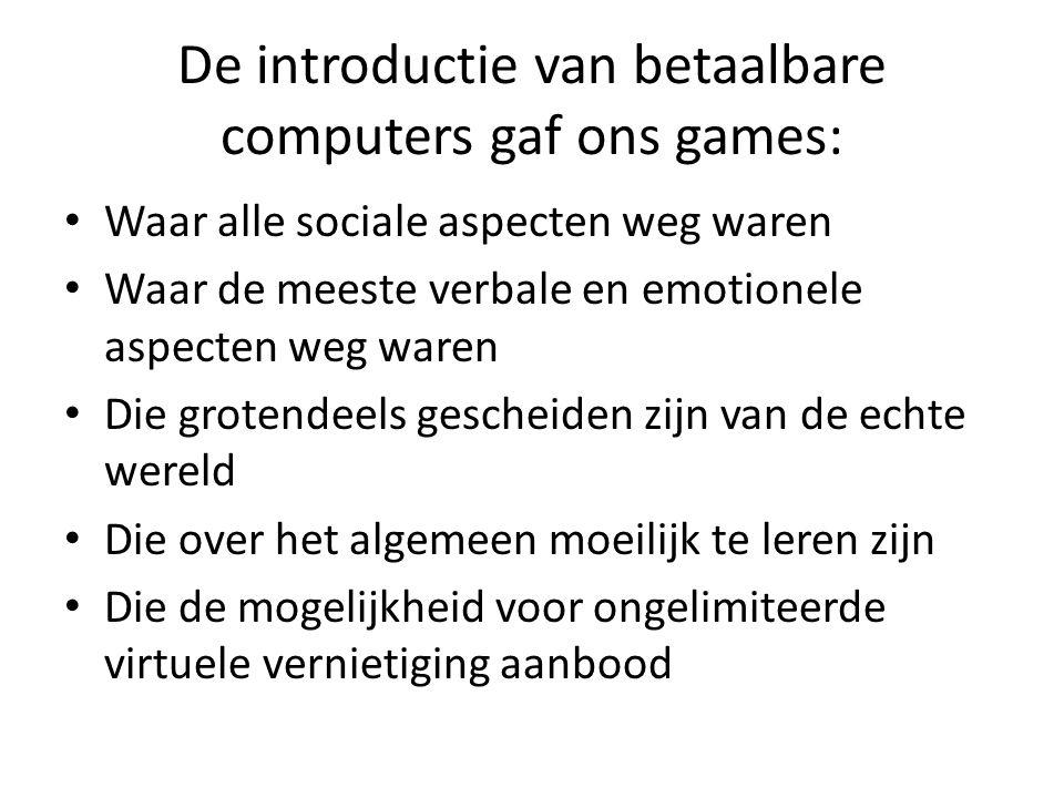 De introductie van betaalbare computers gaf ons games: Waar alle sociale aspecten weg waren Waar de meeste verbale en emotionele aspecten weg waren Di