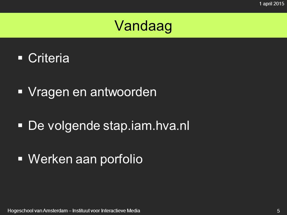 Vandaag  Criteria  Vragen en antwoorden  De volgende stap.iam.hva.nl  Werken aan porfolio 1 april 2015 Hogeschool van Amsterdam – Instituut voor Interactieve Media 5