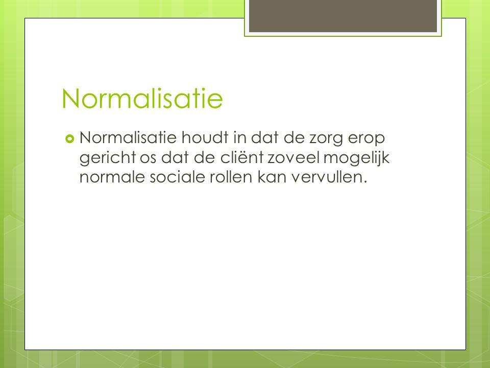 Normalisatie  Normalisatie houdt in dat de zorg erop gericht os dat de cliënt zoveel mogelijk normale sociale rollen kan vervullen.