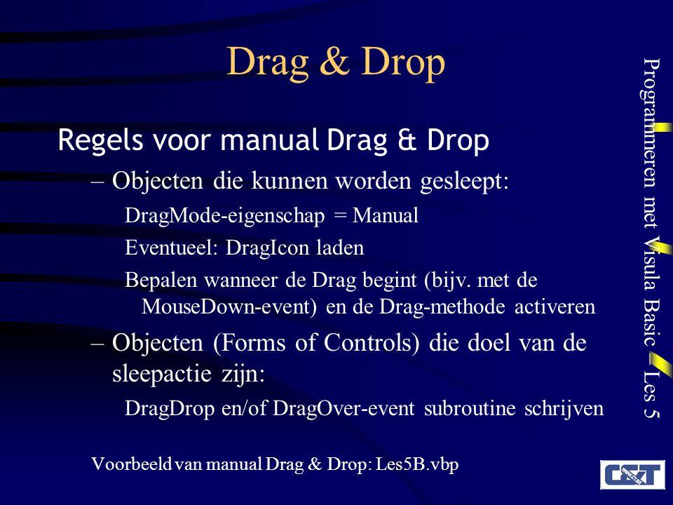 Programmeren met Visula Basic – Les 5 Drag & Drop Drag-method Deze methode stuurt de Drag & Drop operatie object.Drag actie –object is het object dat wordt versleept –actie: vbEndDrag is zelden nodig omdat het doel van de Drag & Drop-operatie vanzelf reageert op het Droppen van het versleepte object (DragDrop- event).