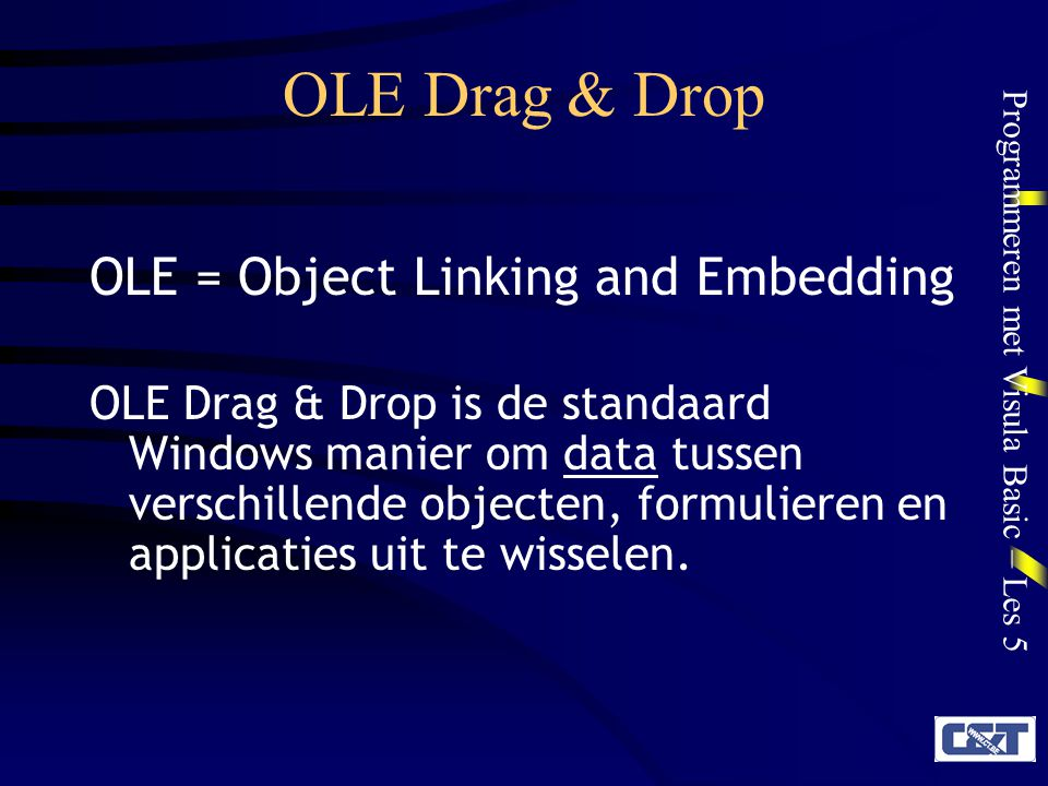 Programmeren met Visula Basic – Les 5 OLE Drag & Drop OLE = Object Linking and Embedding OLE Drag & Drop is de standaard Windows manier om data tussen