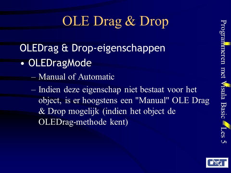 Programmeren met Visula Basic – Les 5 OLE Drag & Drop OLEDropMode –None (vbOLEDropNone) Het object accepteert geen OLEDrop en toont een No Drop -icon –Manual (vbOLEDropManual) OLEDrop lokt de OLEDragDrop-event uit die de Drop moet afhandelen –Automatic (vbOLEDropAutomatic) OLEDrop wordt automatisch afgehandeld