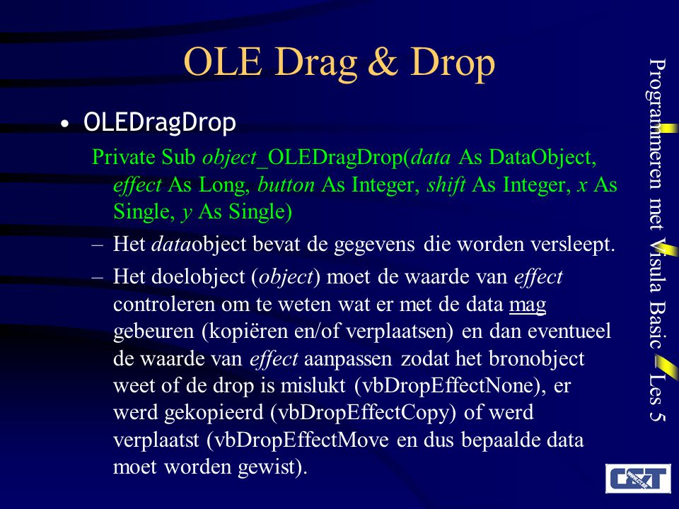 Programmeren met Visula Basic – Les 5 OLE Drag & Drop OLEDragDrop Private Sub object_OLEDragDrop(data As DataObject, effect As Long, button As Integer