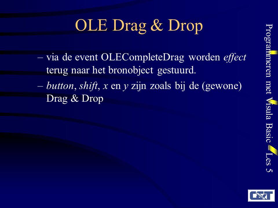 Programmeren met Visula Basic – Les 5 OLE Drag & Drop OLEDragOver Private Sub object_OLEDragOver(data As DataObject, effect As Long, button As Integer, shift As Integer, x As Single, y As Single, status As Integer) Zie OLEDragDrop voor data, effect, button, shift, x en y Zie DragOver voor status Deze event wordt niet uitgelokt indien DropMode automatisch is!