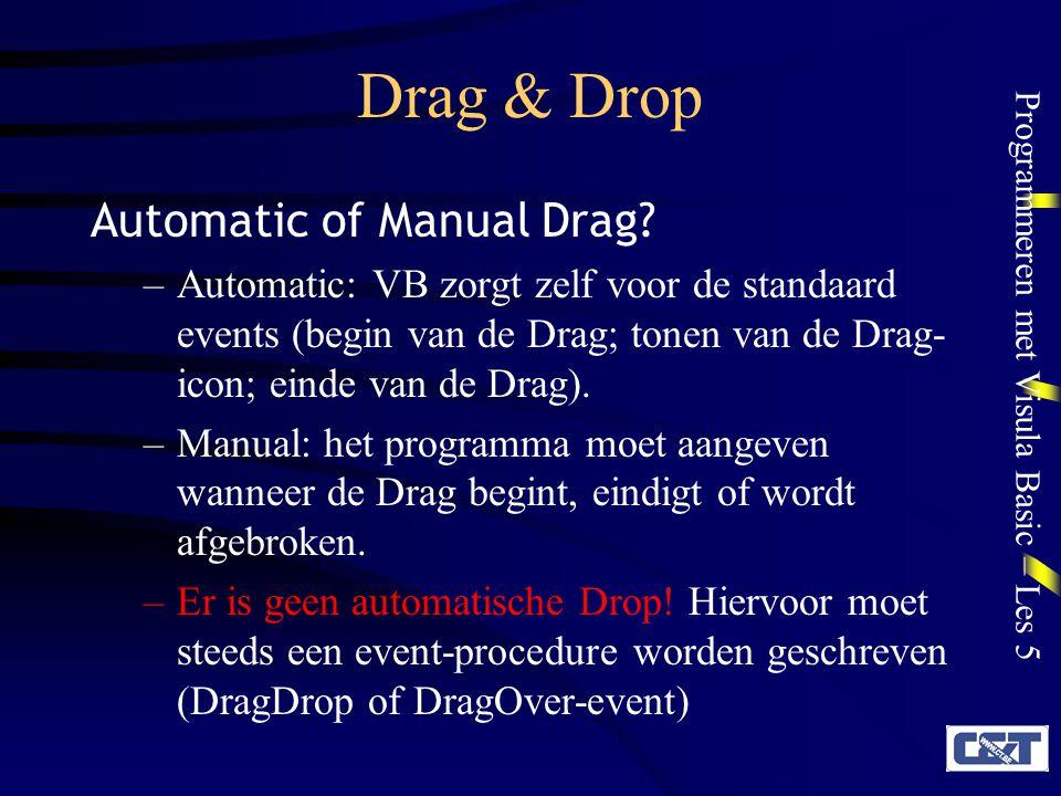Programmeren met Visula Basic – Les 5 Drag & Drop Regels voor automatische Drag & Drop –Objecten die kunnen worden gesleept: DragMode-eigenschap = Automatic Eventueel: DragIcon laden –Objecten (Forms of Controls) die doel van de sleepactie zijn: DragDrop en/of DragOver-event subroutine schrijven Voorbeeld van automatische Drag & Drop: Les5A.vbp