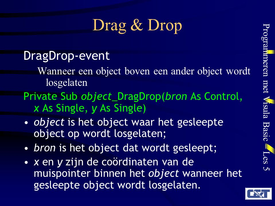 Programmeren met Visula Basic – Les 5 Drag & Drop DragDrop-event Wanneer een object boven een ander object wordt losgelaten Private Sub object_DragDro