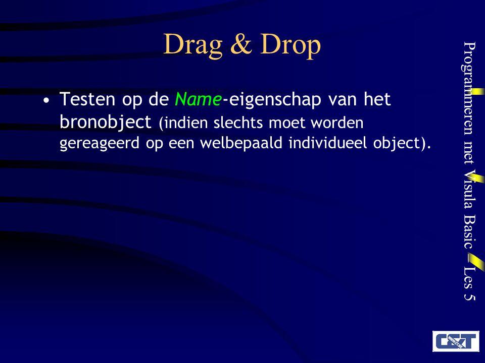 Programmeren met Visula Basic – Les 5 Drag & Drop DragOver-event Wanneer een object boven een ander object wordt gesleept Private Sub object_DragOver(bron As Control, x As Single, y As Single, status As Integer) object, bron, x en y: zie DragDrop status: 0 ENTER: bron komt voor het eerst binnen in het object 1LEAVE: bron verlaat het object 2OVER: bron beweegt binnen het object