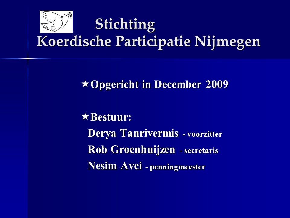 Stichting Koerdische Participatie Nijmegen  Opgericht in December 2009  Bestuur: Derya Tanrivermis - voorzitter Rob Groenhuijzen - secretaris Nesim Avci - penningmeester