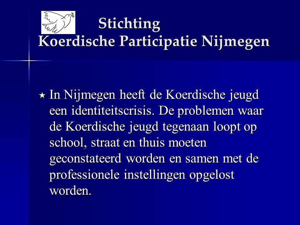 Stichting Koerdische Participatie Nijmegen  In Nijmegen heeft de Koerdische jeugd een identiteitscrisis. De problemen waar de Koerdische jeugd tegena