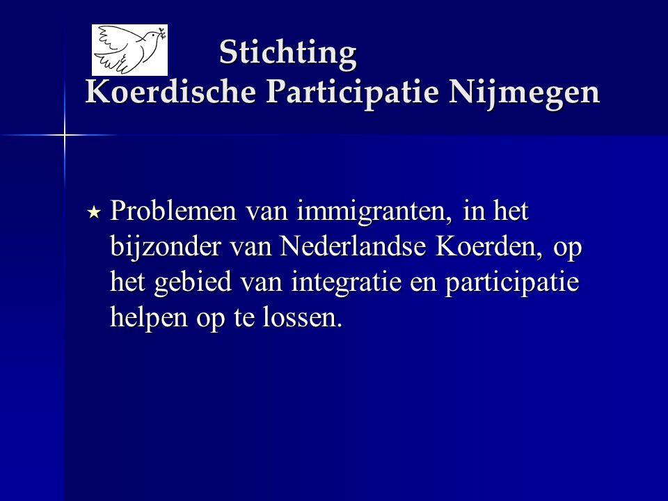 Stichting Koerdische Participatie Nijmegen  Problemen van immigranten, in het bijzonder van Nederlandse Koerden, op het gebied van integratie en participatie helpen op te lossen.