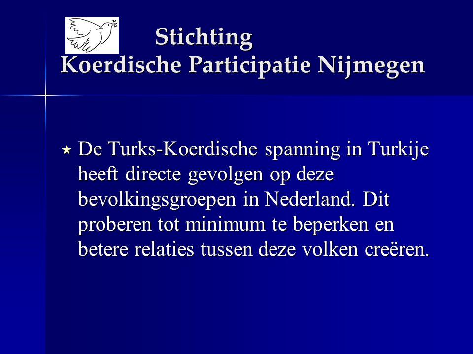 Stichting Koerdische Participatie Nijmegen  De Turks-Koerdische spanning in Turkije heeft directe gevolgen op deze bevolkingsgroepen in Nederland. Di