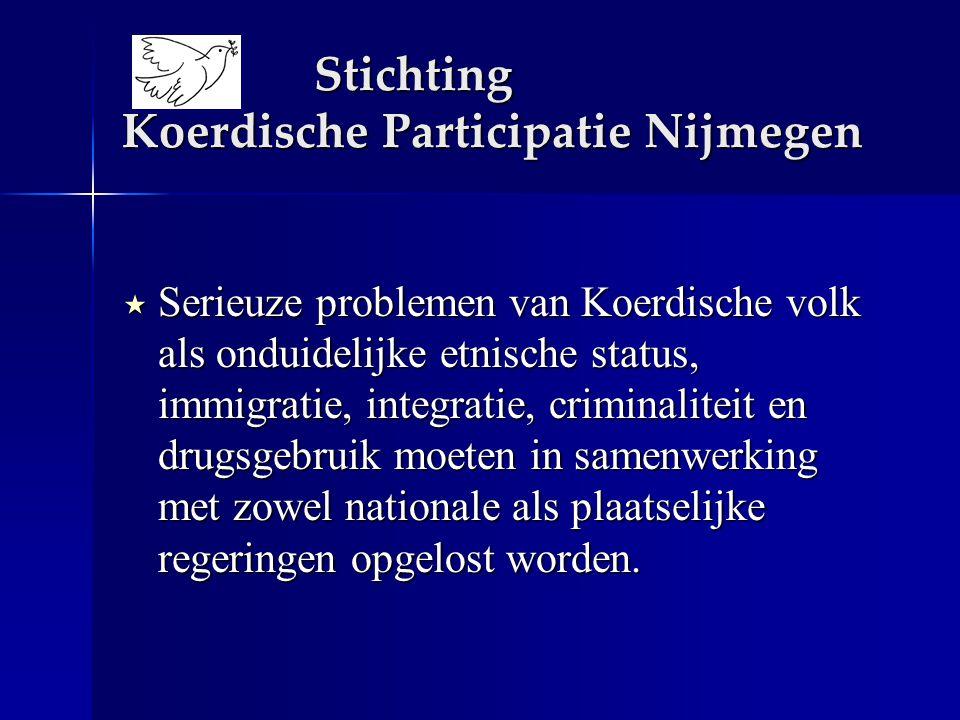 Stichting Koerdische Participatie Nijmegen  Serieuze problemen van Koerdische volk als onduidelijke etnische status, immigratie, integratie, criminaliteit en drugsgebruik moeten in samenwerking met zowel nationale als plaatselijke regeringen opgelost worden.