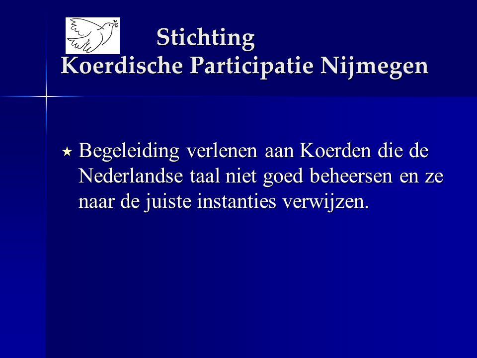 Stichting Koerdische Participatie Nijmegen  Begeleiding verlenen aan Koerden die de Nederlandse taal niet goed beheersen en ze naar de juiste instanties verwijzen.