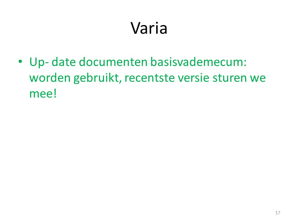 Varia Up- date documenten basisvademecum: worden gebruikt, recentste versie sturen we mee! 17