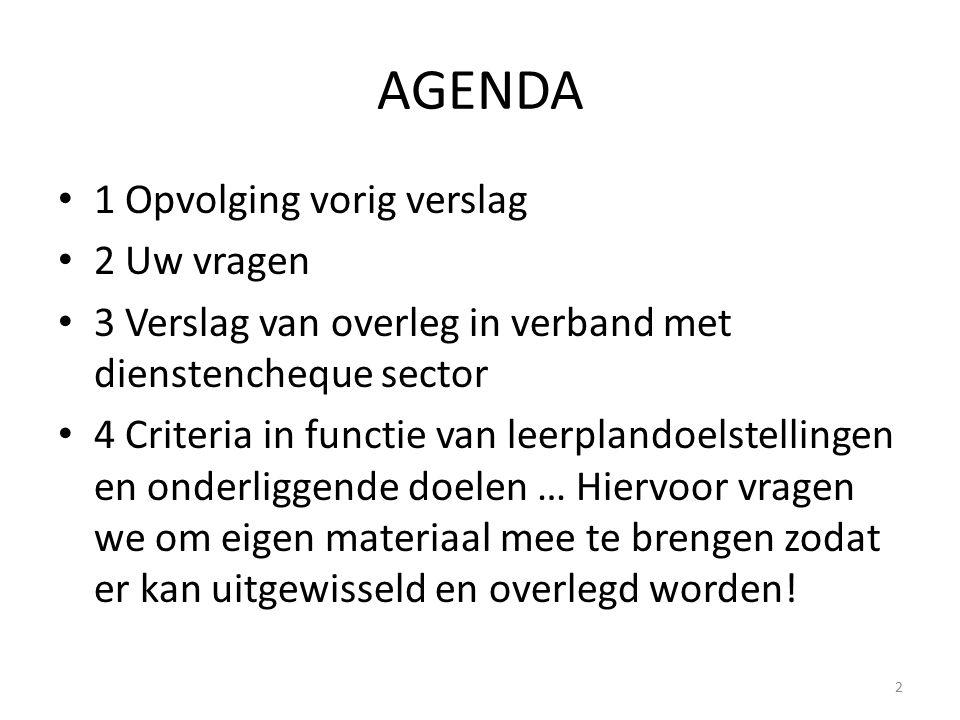 AGENDA 1 Opvolging vorig verslag 2 Uw vragen 3 Verslag van overleg in verband met dienstencheque sector 4 Criteria in functie van leerplandoelstelling