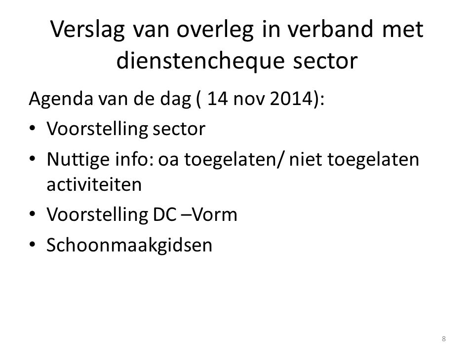 Verslag van overleg in verband met dienstencheque sector 8 Agenda van de dag ( 14 nov 2014): Voorstelling sector Nuttige info: oa toegelaten/ niet toegelaten activiteiten Voorstelling DC –Vorm Schoonmaakgidsen