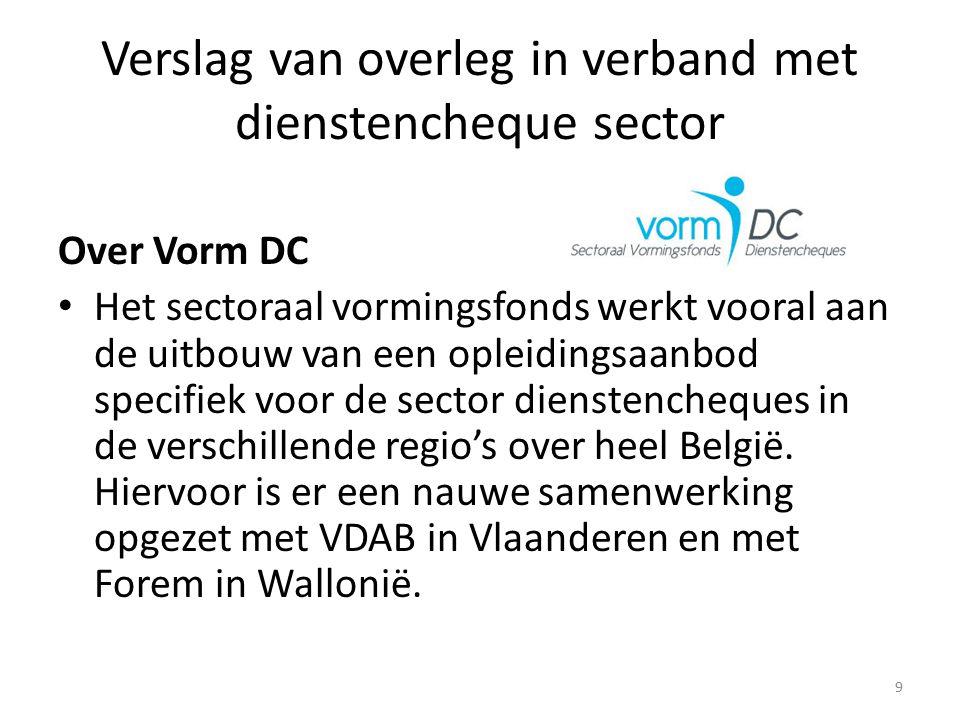 Verslag van overleg in verband met dienstencheque sector Over Vorm DC Het sectoraal vormingsfonds werkt vooral aan de uitbouw van een opleidingsaanbod specifiek voor de sector dienstencheques in de verschillende regio's over heel België.