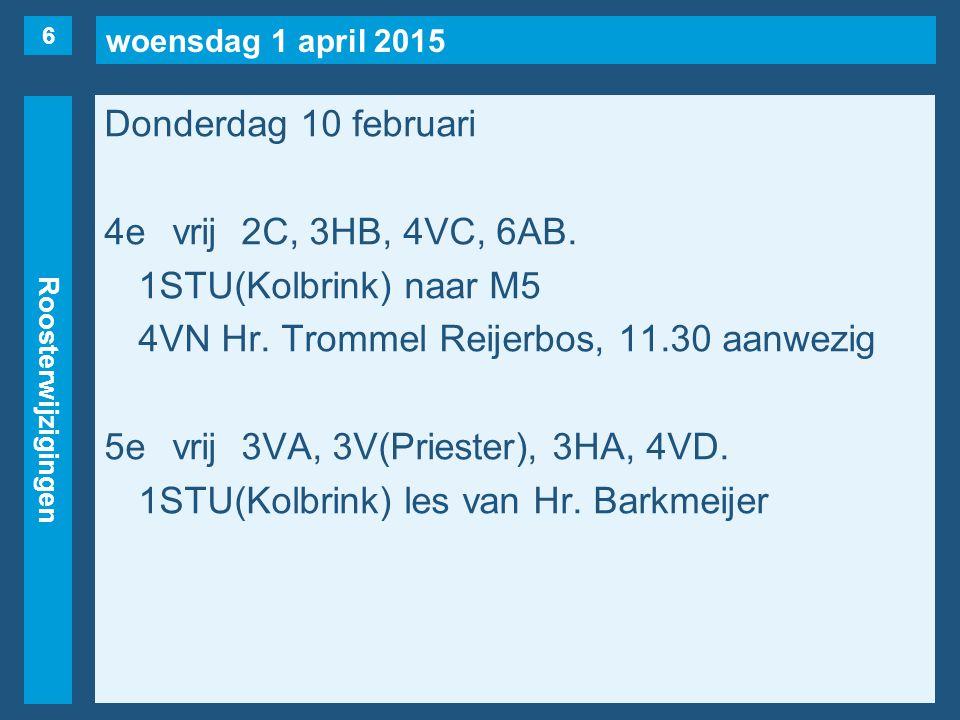 woensdag 1 april 2015 Roosterwijzigingen Donderdag 10 februari 4evrij2C, 3HB, 4VC, 6AB. 1STU(Kolbrink) naar M5 4VN Hr. Trommel Reijerbos, 11.30 aanwez