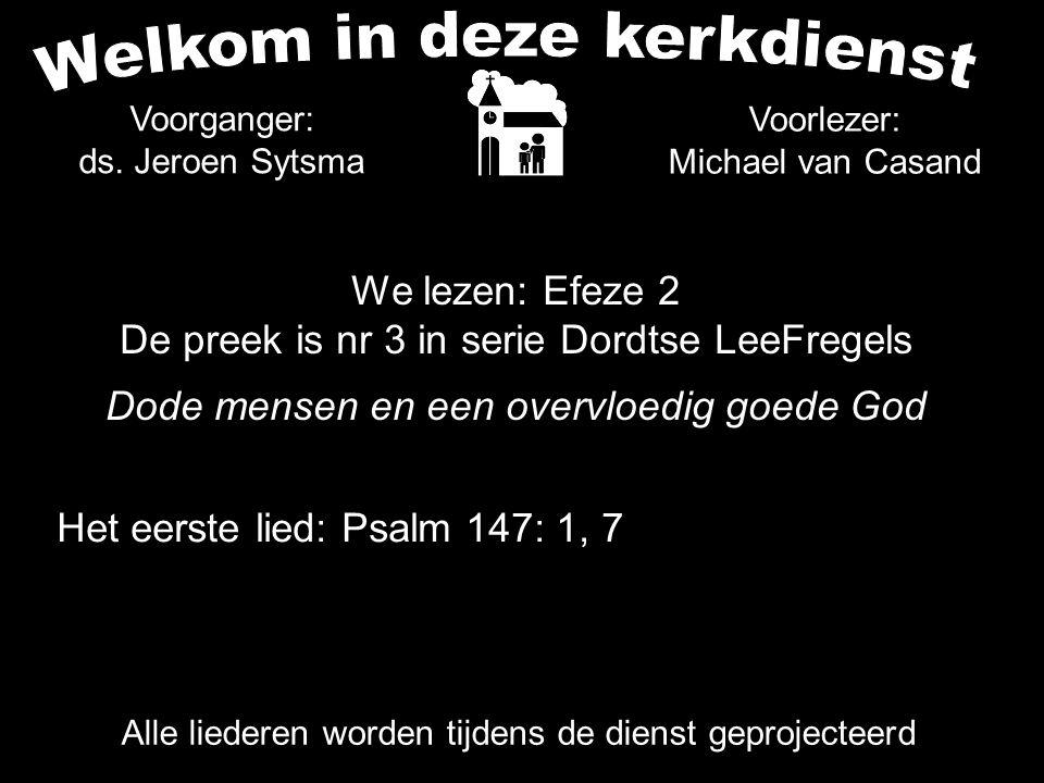 We lezen: Efeze 2 De preek is nr 3 in serie Dordtse LeeFregels Dode mensen en een overvloedig goede God Alle liederen worden tijdens de dienst geprojecteerd Het eerste lied: Psalm 147: 1, 7 Voorganger: ds.