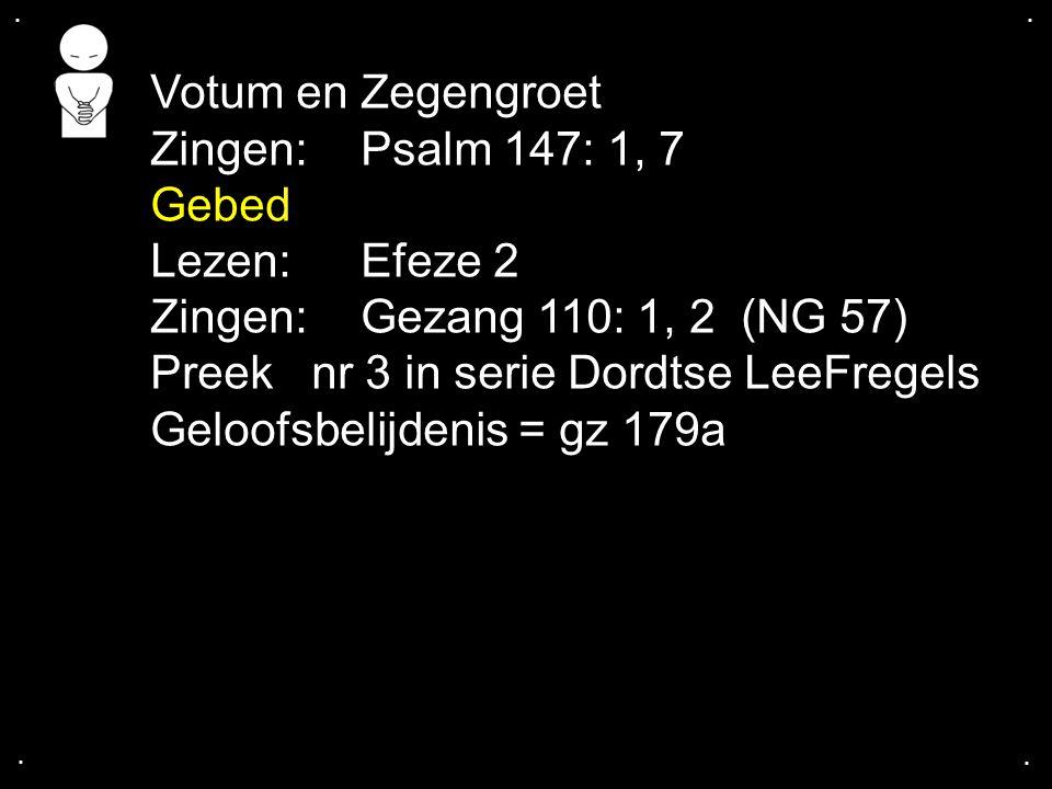 .... Votum en Zegengroet Zingen: Psalm 147: 1, 7 Gebed Lezen: Efeze 2 Zingen:Gezang 110: 1, 2 (NG 57) Preek nr 3 in serie Dordtse LeeFregels Geloofsbe