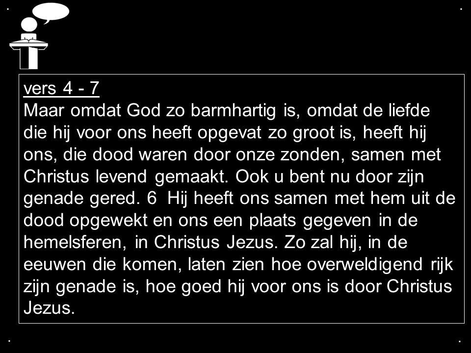 .... vers 4 - 7 Maar omdat God zo barmhartig is, omdat de liefde die hij voor ons heeft opgevat zo groot is, heeft hij ons, die dood waren door onze z