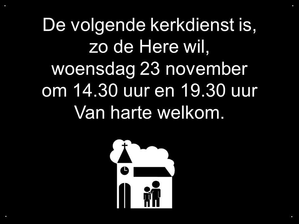 De volgende kerkdienst is, zo de Here wil, woensdag 23 november om 14.30 uur en 19.30 uur Van harte welkom.....