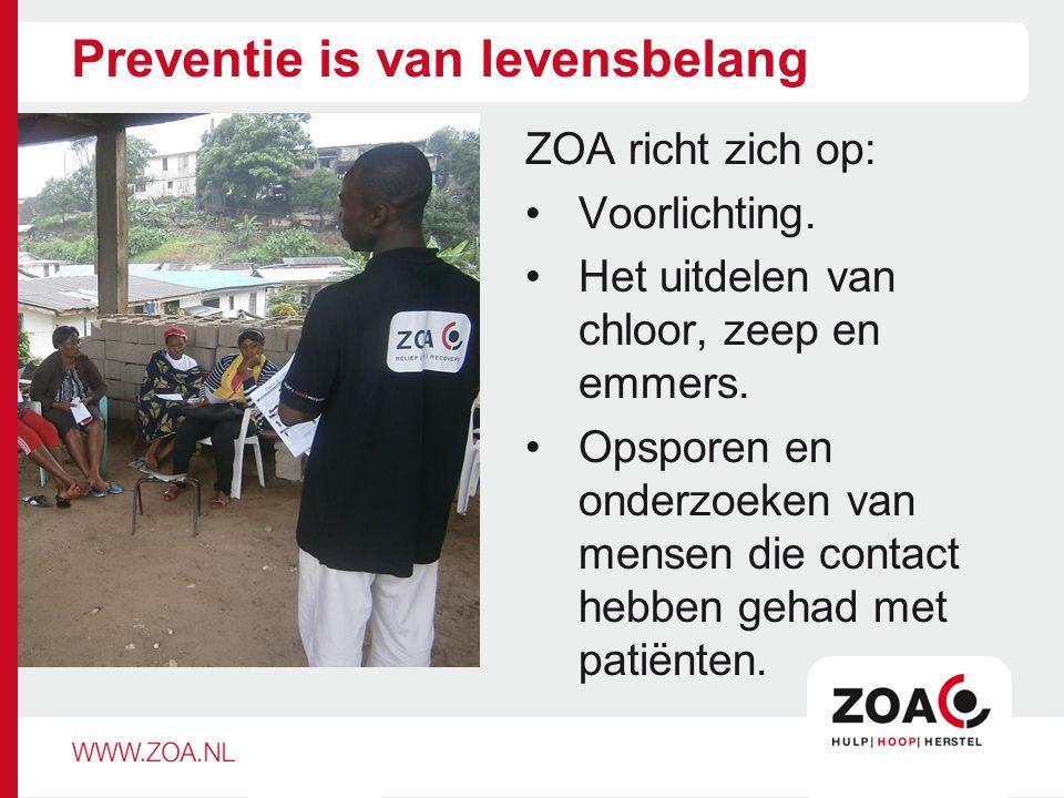 Preventie is van levensbelang ZOA richt zich op: Voorlichting. Het uitdelen van chloor, zeep en emmers. Opsporen en onderzoeken van mensen die contact