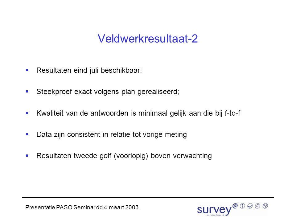 Presentatie PASO Seminar dd 4 maart 2003 Veldwerkresultaat-2  Resultaten eind juli beschikbaar;  Steekproef exact volgens plan gerealiseerd;  Kwaliteit van de antwoorden is minimaal gelijk aan die bij f-to-f  Data zijn consistent in relatie tot vorige meting  Resultaten tweede golf (voorlopig) boven verwachting