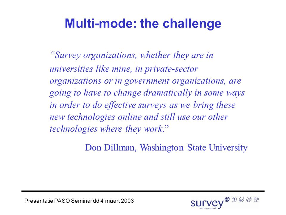 "Presentatie PASO Seminar dd 4 maart 2003 Multi-mode: the challenge ""Survey organizations, whether they are in universities like mine, in private-secto"