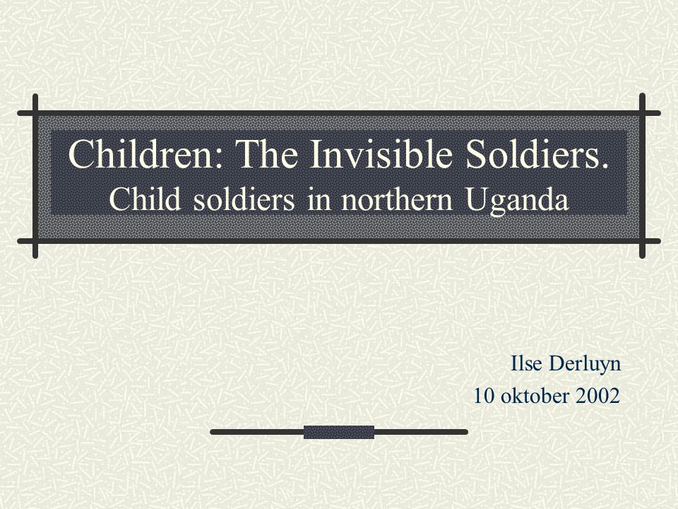 Children: The Invisible Soldiers. Child soldiers in northern Uganda Ilse Derluyn 10 oktober 2002