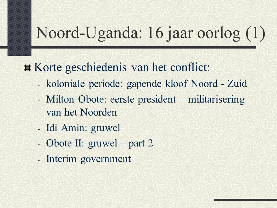 Noord-Uganda: 16 jaar oorlog (2) - Museveni – en de vlucht naar het noorden - Eerste rebellenleger vanuit Soedan: - met de wreedheden van het NRA - en de wreedheden van de Karamojong – ontwrichting tradities - Alice Auma Lakwena - Joseph Kony: Lord's Resistance Army