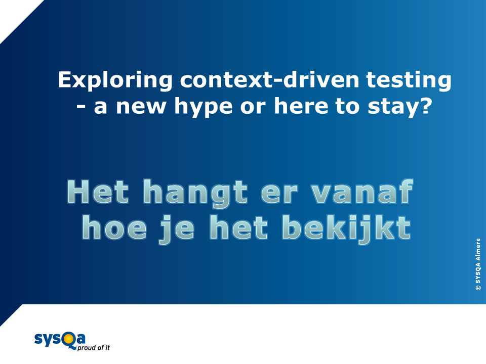 © SYSQA Almere 19 Exploring context-driven testing - a new hype or here to stay?