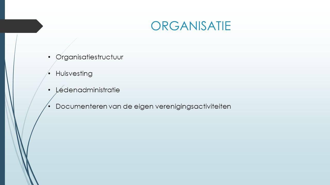 ORGANISATIE Organisatiestructuur Huisvesting Ledenadministratie Documenteren van de eigen verenigingsactiviteiten