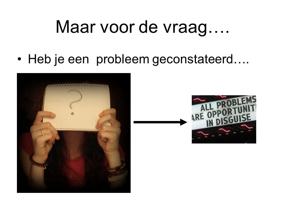 Maar voor de vraag…. Heb je een probleem geconstateerd….