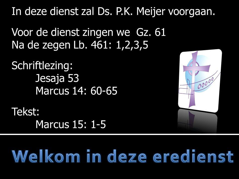 In deze dienst zal Ds. P.K. Meijer voorgaan. Voor de dienst zingen we Gz. 61 Na de zegen Lb. 461: 1,2,3,5 Schriftlezing: Jesaja 53 Marcus 14: 60-65 Te