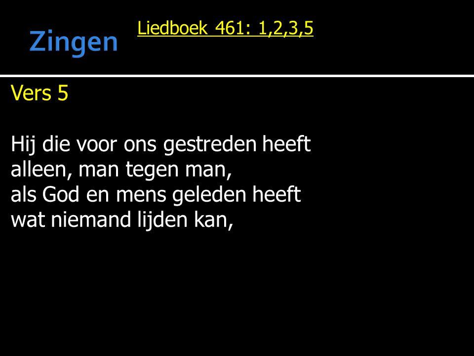 Liedboek 461: 1,2,3,5 Vers 5 Hij die voor ons gestreden heeft alleen, man tegen man, als God en mens geleden heeft wat niemand lijden kan,