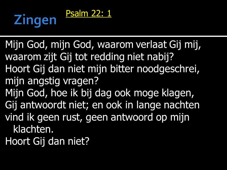 Psalm 22: 1 Mijn God, mijn God, waarom verlaat Gij mij, waarom zijt Gij tot redding niet nabij? Hoort Gij dan niet mijn bitter noodgeschrei, mijn angs