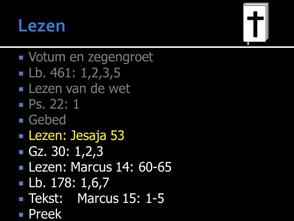  Votum en zegengroet  Lb. 461: 1,2,3,5  Lezen van de wet  Ps. 22: 1  Gebed  Lezen: Jesaja 53  Gz. 30: 1,2,3  Lezen: Marcus 14: 60-65  Lb. 178