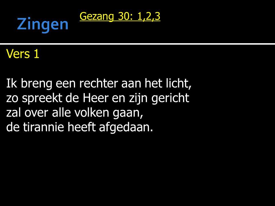 Gezang 30: 1,2,3 Vers 1 Ik breng een rechter aan het licht, zo spreekt de Heer en zijn gericht zal over alle volken gaan, de tirannie heeft afgedaan.