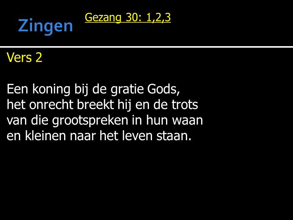 Gezang 30: 1,2,3 Vers 2 Een koning bij de gratie Gods, het onrecht breekt hij en de trots van die grootspreken in hun waan en kleinen naar het leven staan.