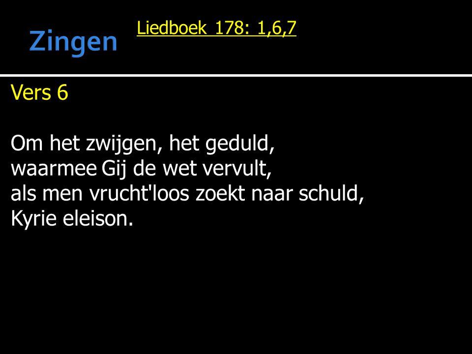 Liedboek 178: 1,6,7 Vers 6 Om het zwijgen, het geduld, waarmee Gij de wet vervult, als men vrucht'loos zoekt naar schuld, Kyrie eleison.