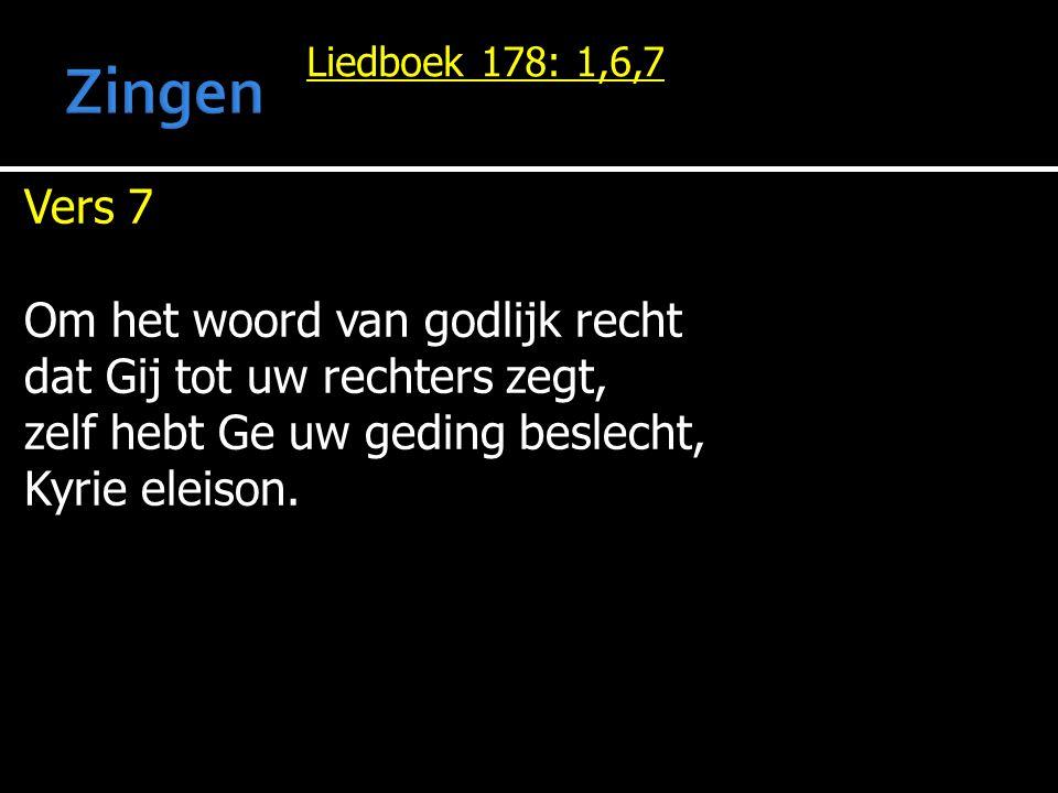 Liedboek 178: 1,6,7 Vers 7 Om het woord van godlijk recht dat Gij tot uw rechters zegt, zelf hebt Ge uw geding beslecht, Kyrie eleison.