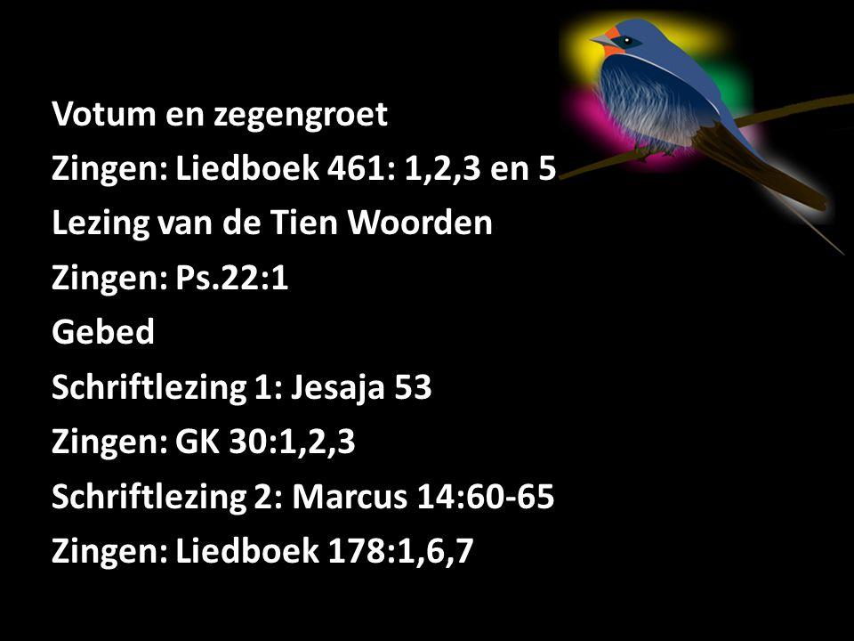 Votum en zegengroet Zingen: Liedboek 461: 1,2,3 en 5 Lezing van de Tien Woorden Zingen: Ps.22:1 Gebed Schriftlezing 1: Jesaja 53 Zingen: GK 30:1,2,3 S